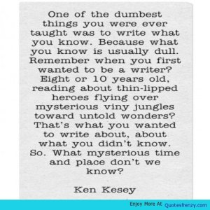 """One of the dumbest things you were ever taught was to write what you know. Because what you know is usually dull. Remember when you first wanted to be a writer? Eight or ten years old, reading about thin-lipped heroes flying over mysterious viny jungles toward untold wonders? That's what you wanted to write about, about what you didn't know. So. What mysterious time and place don't we know?"" — Ken Kesey"