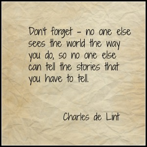 """""""Don't forget, no one else sees the world the way you do, so no one else can tell the stories that you have to tell."""" - Charles de Lint"""