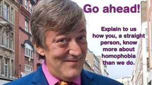 """Go ahead! Explain to us how you, a straight person, know more about homophobia than we do."""