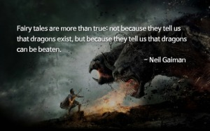 Fairy tales are more than true: not because they tell us that dragons exist, but because they tell us dragons can be beaten. - Neal Gaiman.