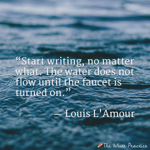 Start writing, no matter what . The water does not flow until the faucet is turned on. Louis L'Amour