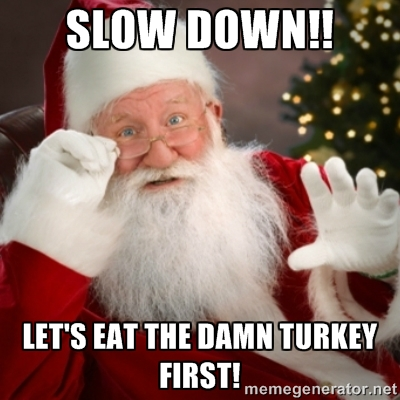 """""""Slow down!! Let's eat the damn turkey first!"""""""