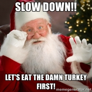 """Slow down!! Let's eat the damn turkey first!"""