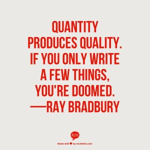 """Quantity produces quality. If you only write a few things, you're doomed."" --Ray Bradbury"