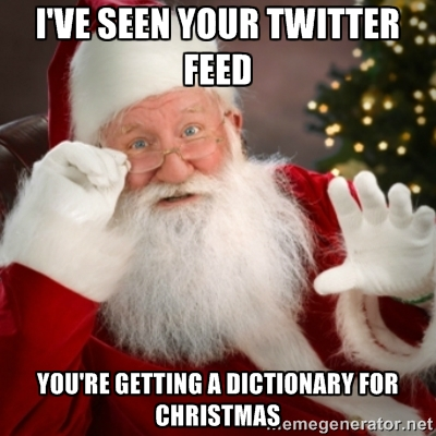 """""""I've seen your twitter feed. You're getting a dictionary for Christmas."""""""