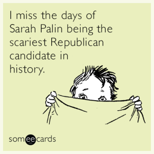 """I miss the days of Sarah Palin being the scariest Republican candidate in history."""