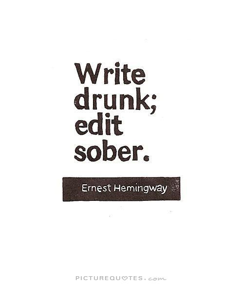 Write drunk; edit sober. - Ernest Hemingway