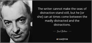 """""""The writer cannot  make the seas of distraction stand still, but he [or she] can at times come between the madly distracted and the distractions."""" - Saul Bellow"""