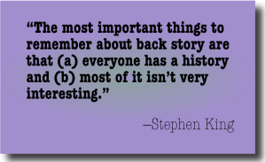 """""""The most important things to remember about back story are that (a) everyone has a history and (b) most of it isn't very interesting."""" —Stephen King"""