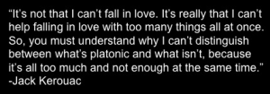 """""""It's not that I can't fall in love. It's really that I can't help falling in love with too many things all at once. So, you must understand why I can't distinguish between what's platonic and what isn't, because it's all too much and not enough at the same time."""" - Jack Kerouac"""
