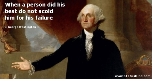 """When a person did his best, do not scold him for his failure"" —George Washington"
