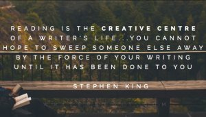 """Reading is the creative center of a writer's life...  you cannot hope to sweep someone else away by the force of your writing until it has been done to you."" - Stephen King"
