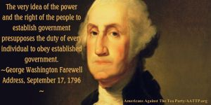 """The very idea of the power and right of the people to establish government presupposes the duty of every individual to obey established government."" George Washington, Farewell Address, September 17, 1796"
