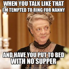 """When you talk like that, I'm tempted to ring for Nanny and have you put to bed with no supper."""