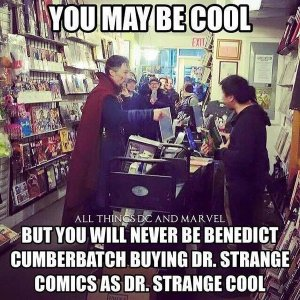 You may be cool, but you will never be Benedict Cumberbatch buying Dr Strange comics while dressed as Dr Strange Cool.