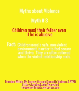 "Myths about violence, #3: ""Children need their father even if he is abusive. Fact: Children need a safe, non-violent environment in order to feel secure and thrive. They are often relieved when the violent relationship ends."""