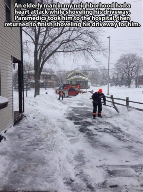 """An elderly man in my neighborhood had a heart attack while shoveling his driveway. Paramedics took him to the hospital, then return to finish shoveling his driveway for him."""
