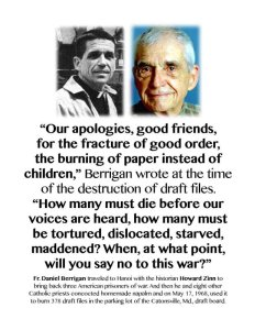 In 1968, Fr. Daniel Berrigan traveled to Hanoi with historian Howard Zinn to bring back three American prisoners of war. Then he and eight other Catholic priests concocted a batch of napalm and used it to burn 378 draft files in the parking lot of the Cantonsville, Maryland draft board as a protest of the war.