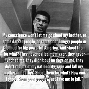 """My conscience won't let me go shoot my brother, or some darker people, or some poor hungry people in the mud for big powerful America. And shoot them for what? They never called me nigger, they never lynched me, they didn't put no dogs on me, they didn't rob me of my nationality, rape and kill my mother and father… Shoot them for what? …How can I shoot them poor people, Just take me to jail."" One of Muhammed Ali's statements when asked why he refused the draft."