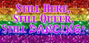 """""""Still Here, Still Queer, Still Dancing!"""""""