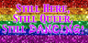 """Still Here, Still Queer, Still Dancing!"""