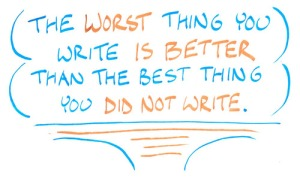 """The worst thing you write is better than the best thing you did not write."""