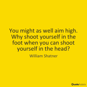"""You might as well aim high. Why shoot yourself in the foot, when you can shoot yourself in the head?""—William Shatner"