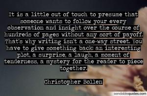 """It is a little out of touch to presume that someone wants to follow your every observation and insight over the course of hundreds of pages without any sort of payoff. That's why writing isn't a one-way street. You have to give something back: an interesting plot, a surprise, a laugh, a moment of tenderness, a mystery for the reader to put together."" — Christopher Bollen"