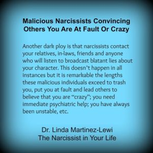 """Another dark ploy is that narcissists contact your relatives, in-laws, friends and anyone who will listen to broadcast blatant lies about your character. This doesn't happen in all instances but it is remarkable the lengths these malicious individuals exceed to trash you, put you at fault and lead others to believe that you are ""crazy""; you need immediate psychiatric help; you have always been unstable, etc. "" Linda Martinez-Lewi, Ph.D. Narcissistic Personality Clinical Expert"