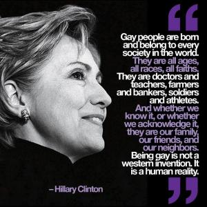 """""""Gay people are born into, and belong to, every society in the world. They are all ages, all races, all faiths. They are doctors and teachers, farmers and bankers, soldiers and athletes. And whether we know it or whether we acknowledge it, they are our family, our friends, and our neighbors. Being gay is not a Western invention. It is a human reality."""" —Hillary Clinton"""