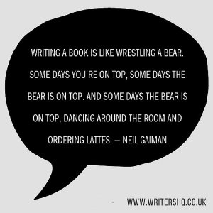 """Writing a book is like wrestling a bear. Some days you're on top. Some days the bear's on top. And some days the bear is on top, dancing around the room, ordering lattes.""—Neil Gaiman"