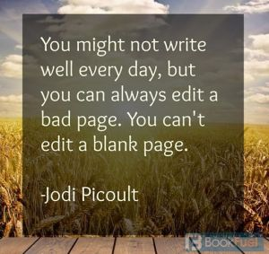 """""""You might not write well every day, but you can always edit a bad page. You can't edit a blank page.""""—Jodi Picoult"""