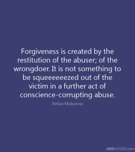 """Forgiveness is created by the restitution of the abuser; of the wrongdoer. It is not something to be squeeeeeezed out of the victim in a further act of conscience-corrupting abuse."" —Stefan Molyneux"