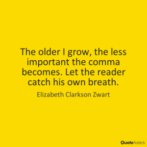 """""""The older I grow, the less important the comma becomes. Let the reader catch his own breath."""" —Elizabeth Clarkson Zwart"""