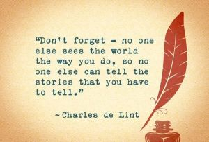 """Don't forget, no one else sees the world the way you do, so no one else can tell the stories that you have to tell."" — Charles de Lint"