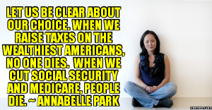 """""""Let's be clear about our choice. When we raise taxes on the wealthiest Americans, no one dies. When we cut Social Security and Medicare, people die."""" —Annabelle Park"""