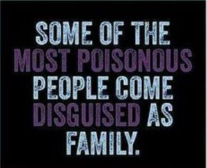 """Some of the most poisonous people come disguised as family."" (click to embiggen)"