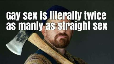 """Gay sex is literally twice as manly as straight sex."""