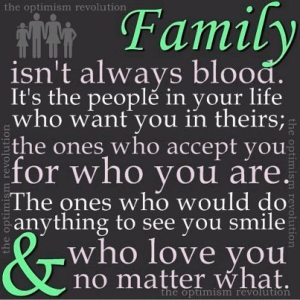 """Family isn't always blood. It's the people in your live who want you in theirs; the ones who accept you for who you are. The ones who would do anything to see you smile & who love you no matter what."""