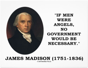 """If men were angels, no government would be necessary.""—James Madison"