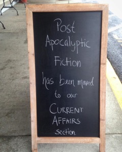 """Post Apocalyptic fiction has been moved to our Current Affairs section"" — the Bookloft, Great Barrington, Mass"