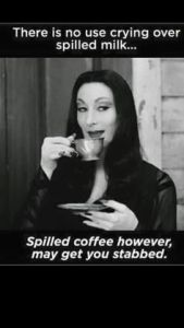"""There is no use crying over spilled milk… Spilled coffee however, may get you stabbed."""