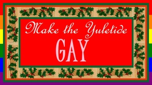 Make the Yuletide Gay.