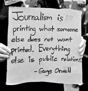 """Journalism is printing what someone else does not want printed. Everything else is public relations."" — George Orwell"