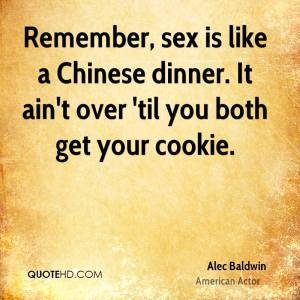 """Remember, sex is like a Chinese dinner. It ain't over 'til you both get yours cookie."" —Alec Baldwin"