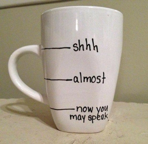 "Coffee mug that says: ""shhh... almost... now you may speak"""