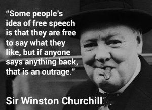 """Some people's idea of free speech is that they are free to say what they like, but it anyone says anything back that is an outrage."" — Sir Winston Churchill"
