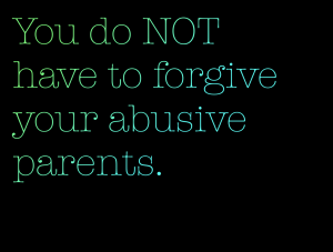 """You do NOT have to forgive your abusive parents."""