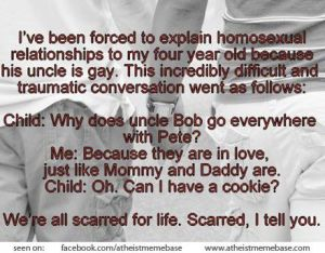 """I have been forced to explain homosexual relationships to my four year old because his uncle is gay. This incredibly difficult and traumatic conversation went as follows: Child: Why does Uncle Bob go everywhere with Pete? Me: Because they are in love, just like Mommy and Daddy. Child: Oh. Can I have a cookie?   We're all scarred for life. Scarred, I tell you."""