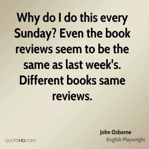 """Why do I do this every Sunday? Even the book reviews seem to be the same as last week's. Different books, same reviews."" —John Osborne"